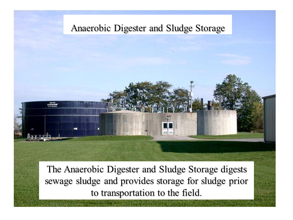 Anaerobic Digester and Sludge Storage The Anaerobic Digester and Sludge Storage digests sewage sludge and provides storage for sludge prior to transportation to the field.