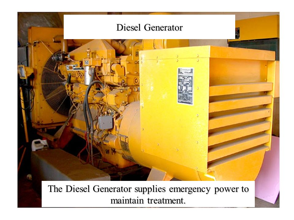 The Diesel Generator supplies emergency power to maintain treatment. Diesel Generator
