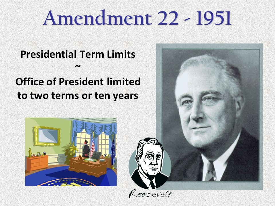 Presidential Term Limits ~ Office of President limited to two terms or ten years Amendment 22 - 1951