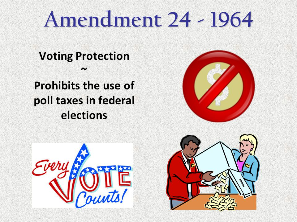Voting Protection ~ Prohibits the use of poll taxes in federal elections Amendment 24 - 1964
