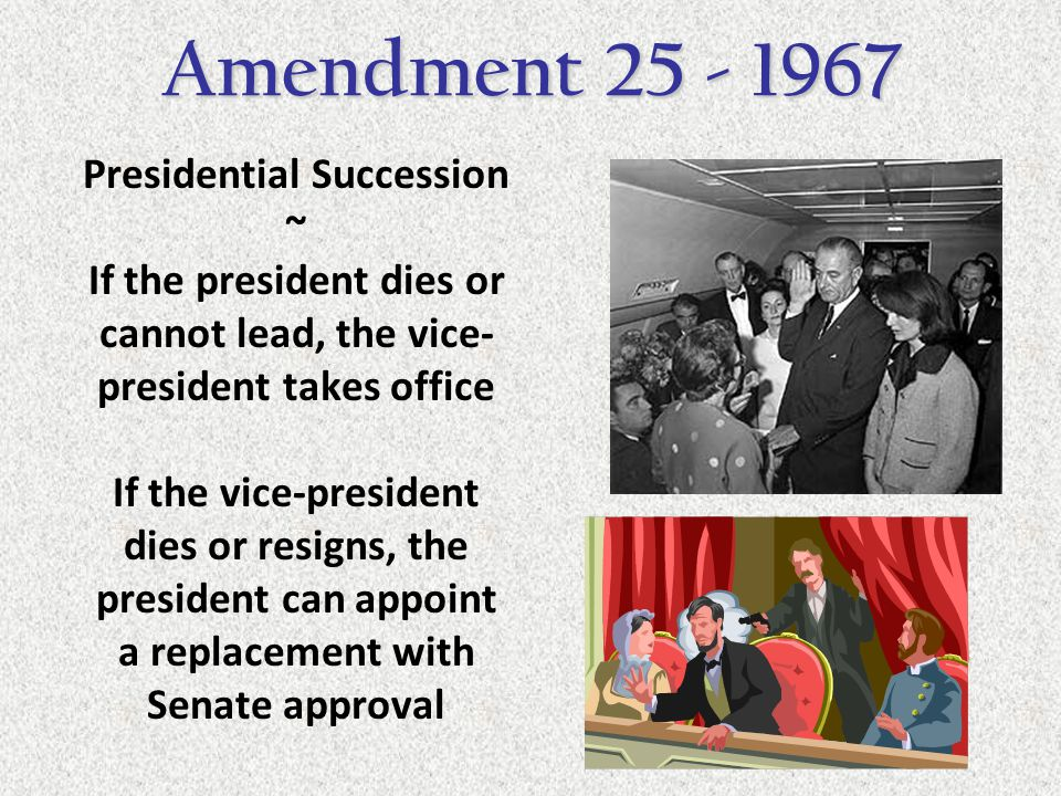 Presidential Succession ~ If the president dies or cannot lead, the vice- president takes office If the vice-president dies or resigns, the president