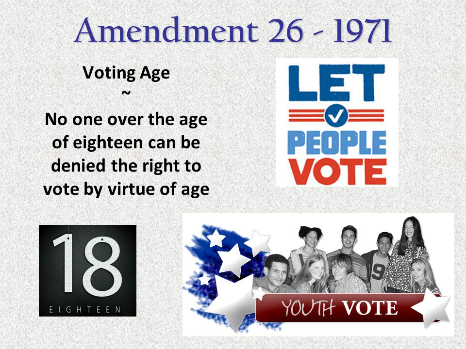 Voting Age ~ No one over the age of eighteen can be denied the right to vote by virtue of age Amendment 26 - 1971