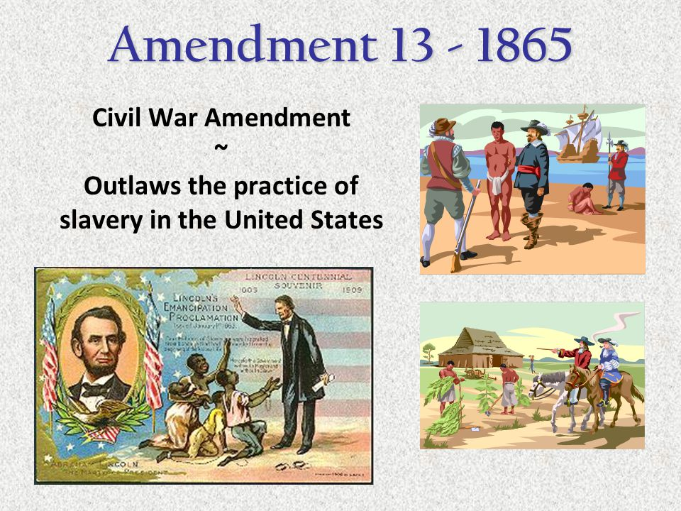 Civil War Amendment ~ Outlaws the practice of slavery in the United States Amendment 13 - 1865