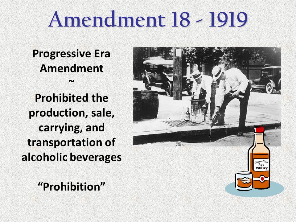 "Progressive Era Amendment ~ Prohibited the production, sale, carrying, and transportation of alcoholic beverages ""Prohibition"" Amendment 18 - 1919"