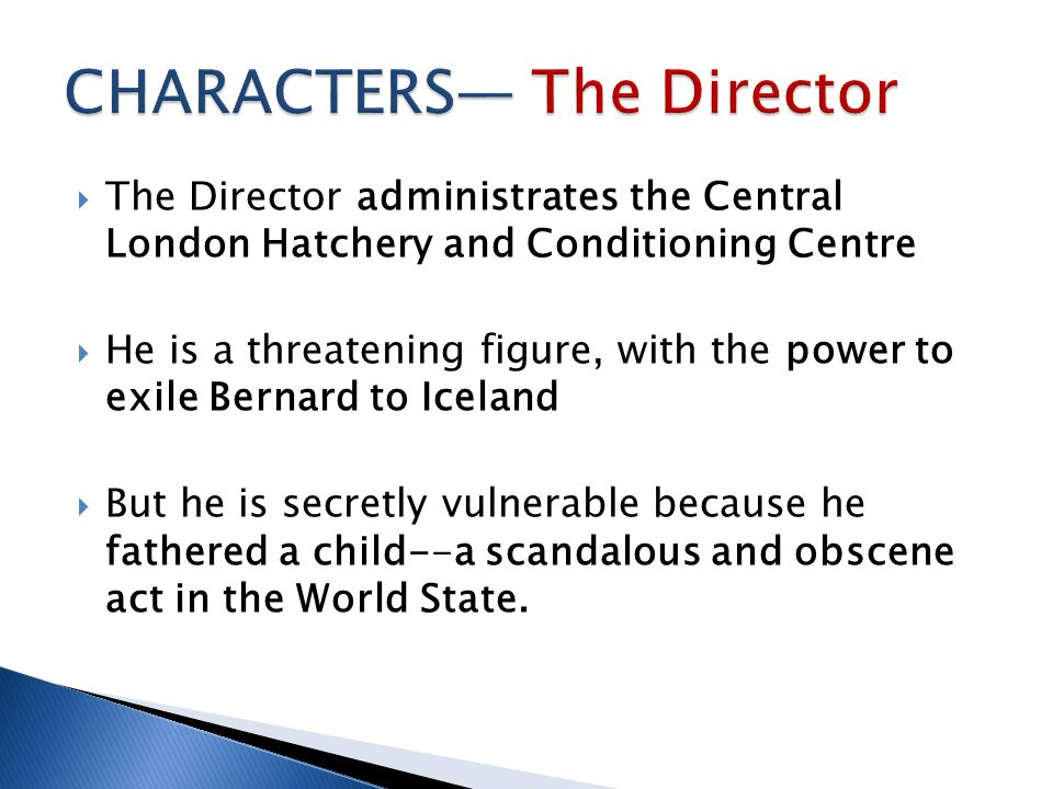  The Director administrates the Central London Hatchery and Conditioning Centre  He is a threatening figure, with the power to exile Bernard to Icel