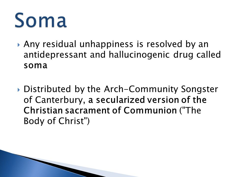  Any residual unhappiness is resolved by an antidepressant and hallucinogenic drug called soma  Distributed by the Arch-Community Songster of Canter