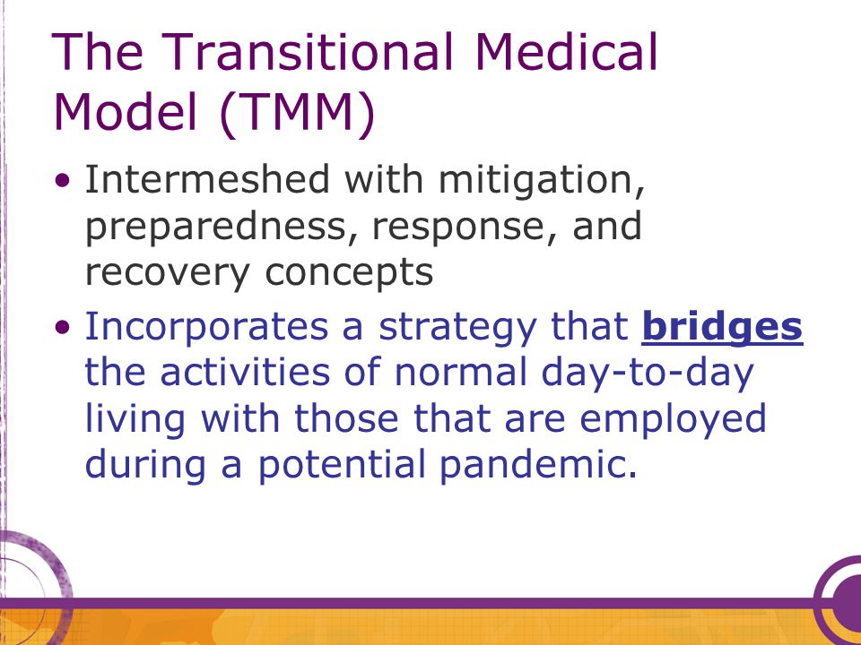The Transitional Medical Model (TMM) Intermeshed with mitigation, preparedness, response, and recovery concepts Incorporates a strategy that bridges t
