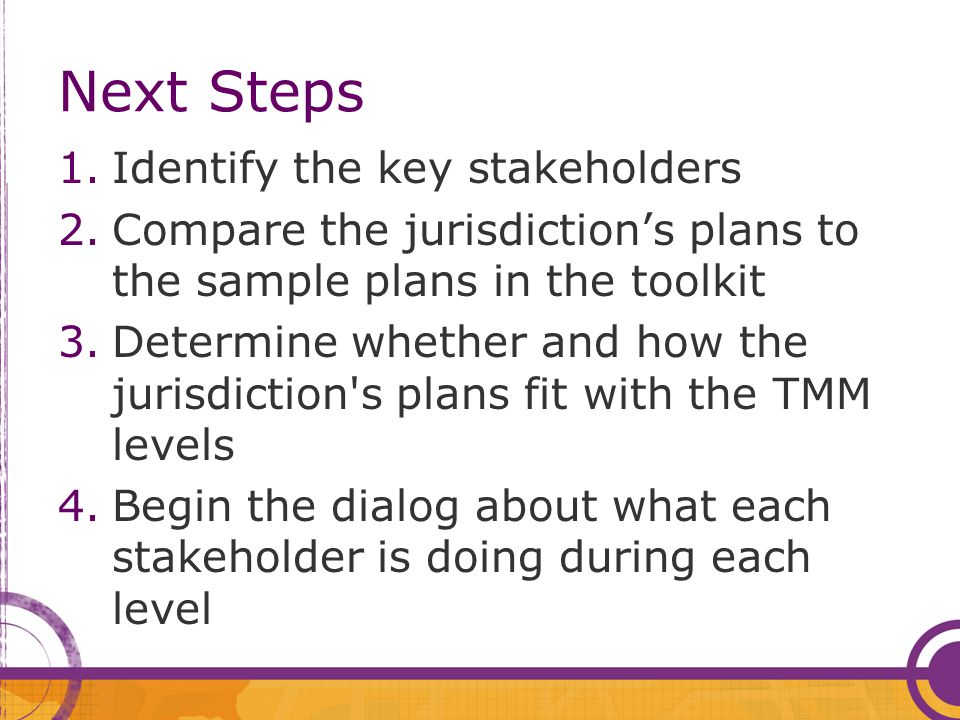Next Steps 1.Identify the key stakeholders 2.Compare the jurisdiction's plans to the sample plans in the toolkit 3.Determine whether and how the juris