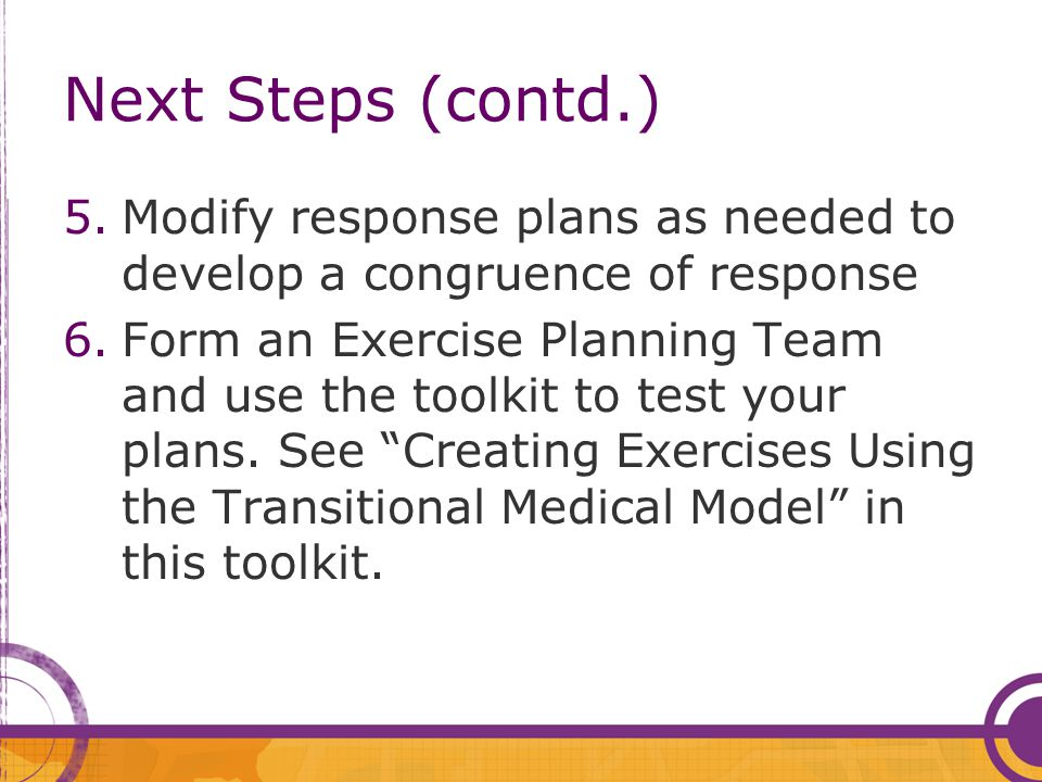 Next Steps (contd.) 5.Modify response plans as needed to develop a congruence of response 6.Form an Exercise Planning Team and use the toolkit to test