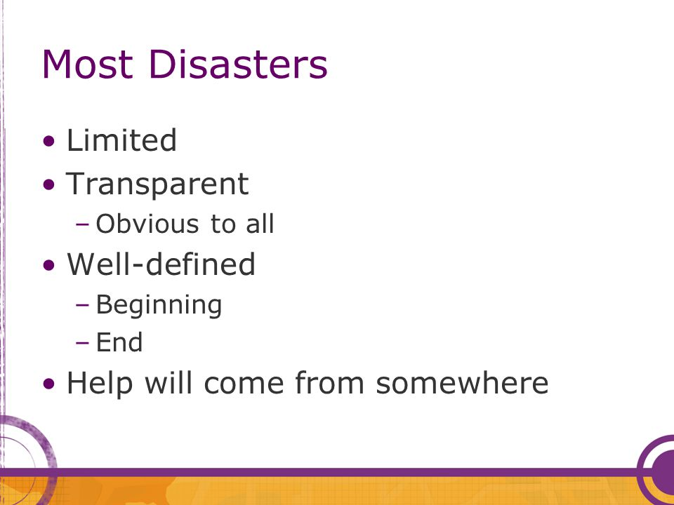 Most Disasters Limited Transparent –Obvious to all Well-defined –Beginning –End Help will come from somewhere