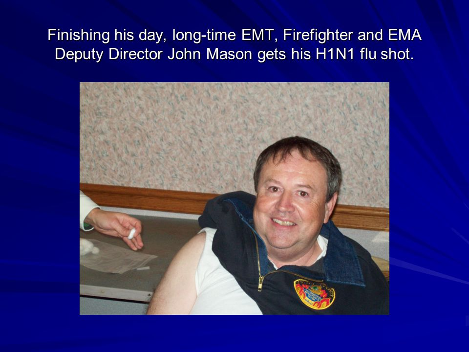 Finishing his day, long-time EMT, Firefighter and EMA Deputy Director John Mason gets his H1N1 flu shot.