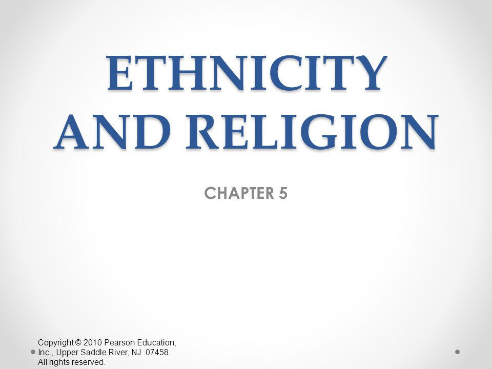 ETHNICITY AND RELIGION CHAPTER 5 Copyright © 2010 Pearson Education, Inc., Upper Saddle River, NJ 07458. All rights reserved.