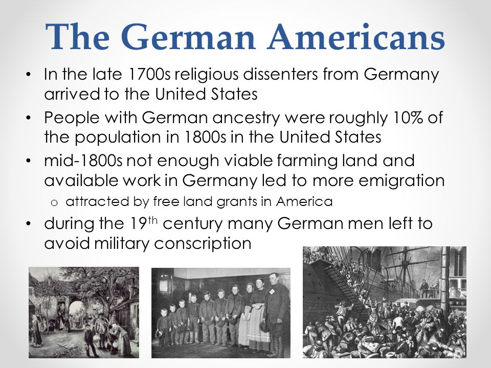 In the late 1700s religious dissenters from Germany arrived to the United States People with German ancestry were roughly 10% of the population in 180