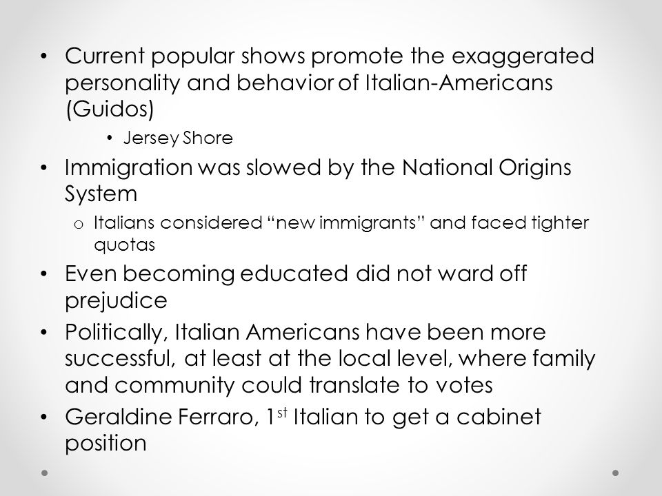 Current popular shows promote the exaggerated personality and behavior of Italian-Americans (Guidos) Jersey Shore Immigration was slowed by the Nation