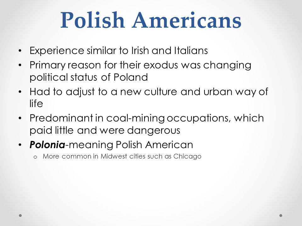 Experience similar to Irish and Italians Primary reason for their exodus was changing political status of Poland Had to adjust to a new culture and ur
