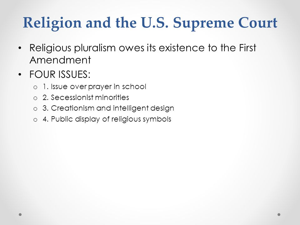 Religion and the U.S. Supreme Court Religious pluralism owes its existence to the First Amendment FOUR ISSUES: o 1. Issue over prayer in school o 2. S