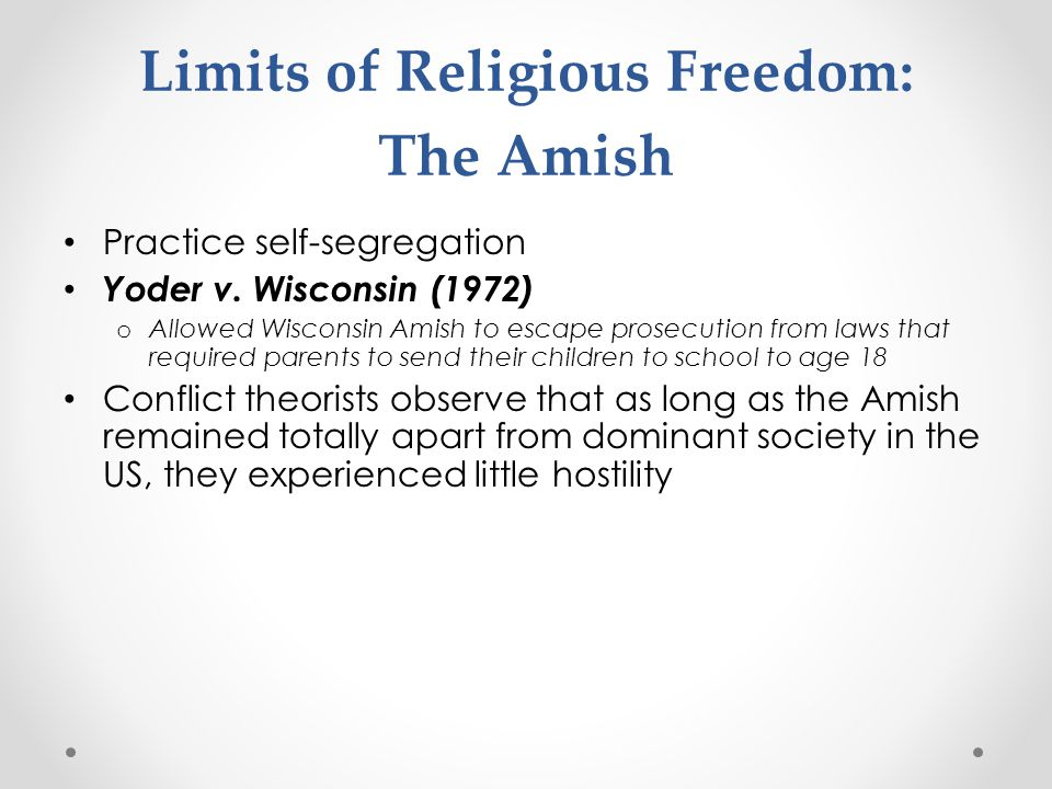 Limits of Religious Freedom: The Amish Practice self-segregation Yoder v. Wisconsin (1972) o Allowed Wisconsin Amish to escape prosecution from laws t