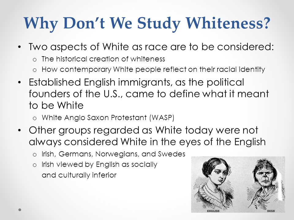Why Don't We Study Whiteness? Two aspects of White as race are to be considered: o The historical creation of whiteness o How contemporary White peopl
