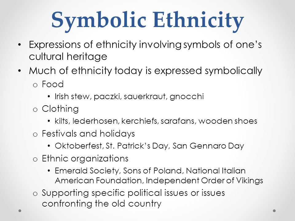 Symbolic Ethnicity Expressions of ethnicity involving symbols of one's cultural heritage Much of ethnicity today is expressed symbolically o Food Iris