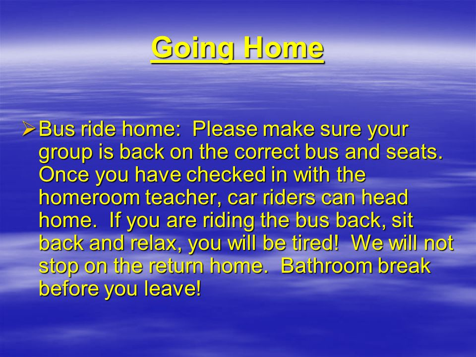 Going Home  Bus ride home: Please make sure your group is back on the correct bus and seats.