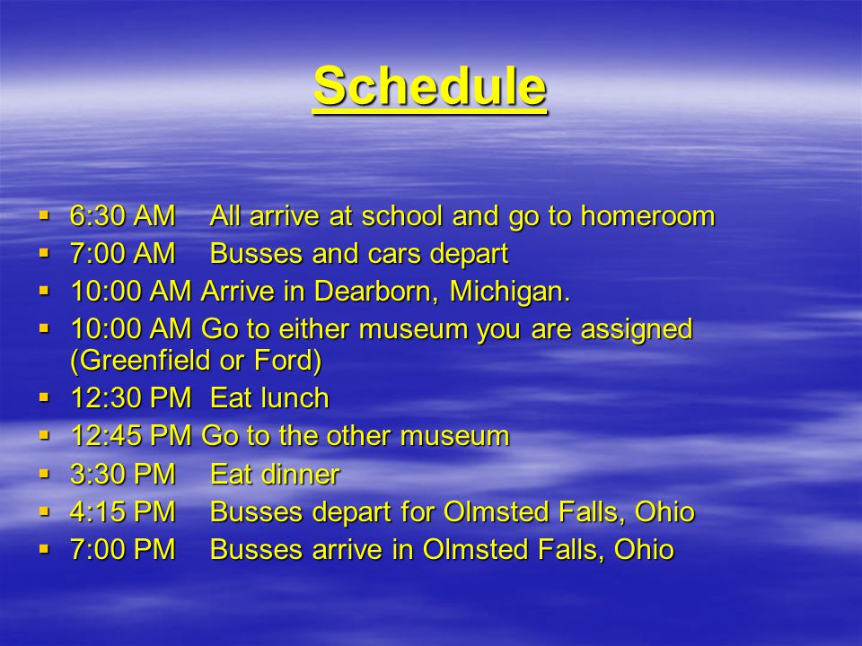 Schedule  6:30 AM All arrive at school and go to homeroom  7:00 AM Busses and cars depart  10:00 AM Arrive in Dearborn, Michigan.
