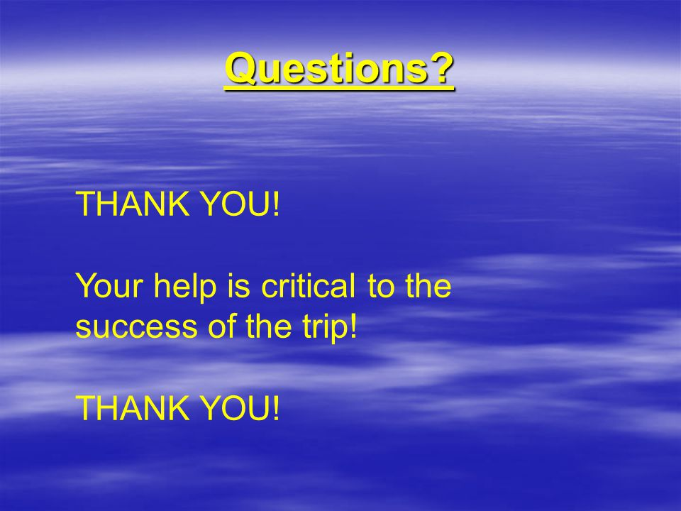 Questions THANK YOU! Your help is critical to the success of the trip! THANK YOU!