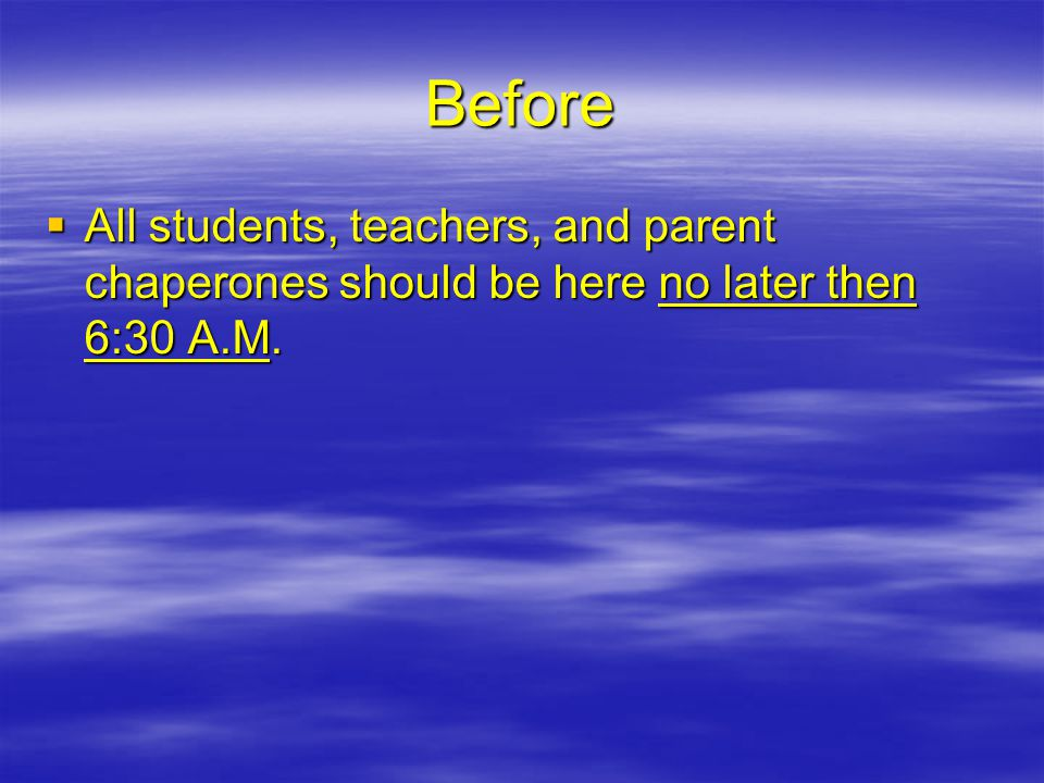 Before  All students, teachers, and parent chaperones should be here no later then 6:30 A.M.