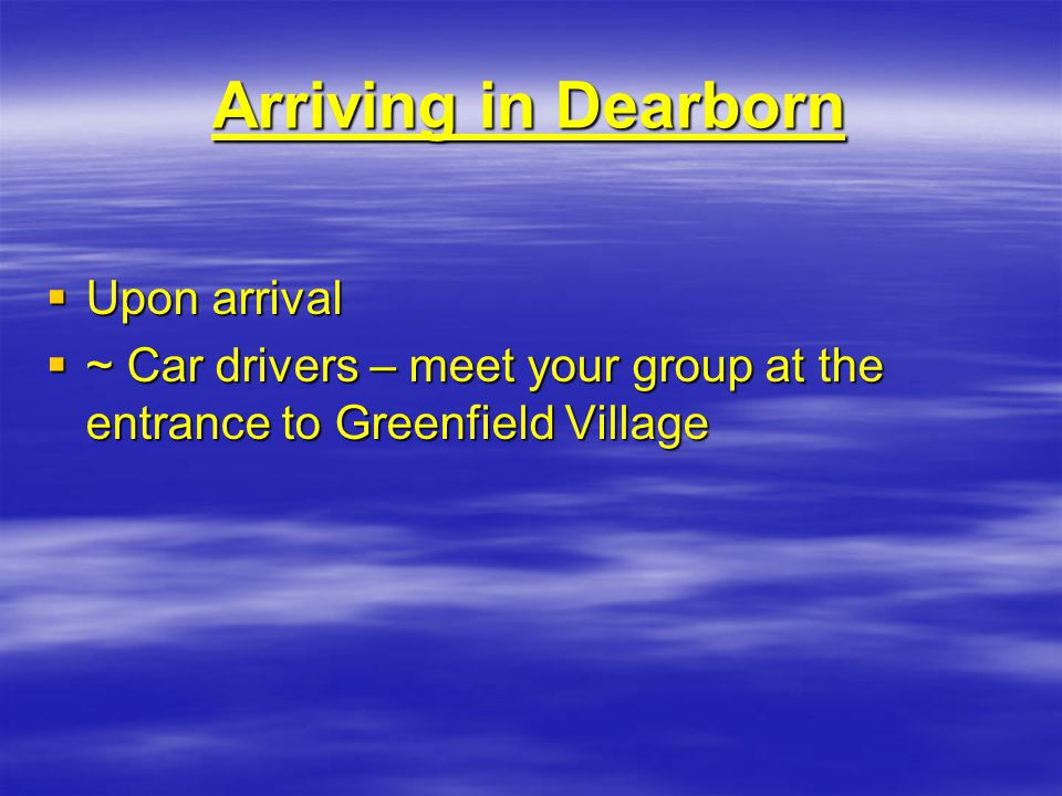 Arriving in Dearborn  Upon arrival  ~ Car drivers – meet your group at the entrance to Greenfield Village