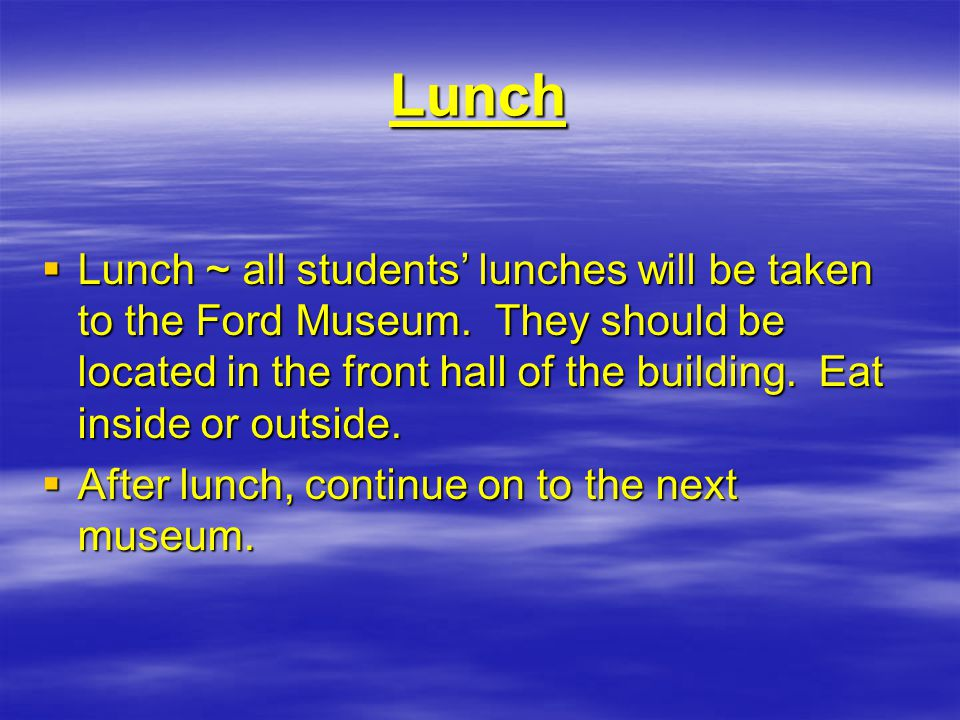 Lunch  Lunch ~ all students' lunches will be taken to the Ford Museum.