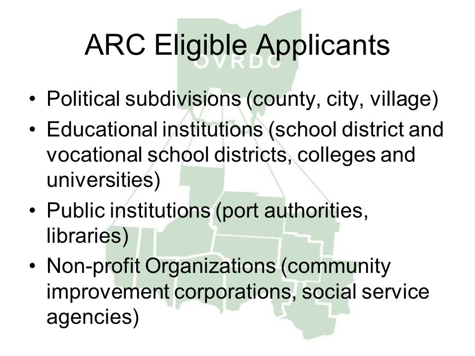 ARC Eligible Applicants Political subdivisions (county, city, village) Educational institutions (school district and vocational school districts, colleges and universities) Public institutions (port authorities, libraries) Non-profit Organizations (community improvement corporations, social service agencies)