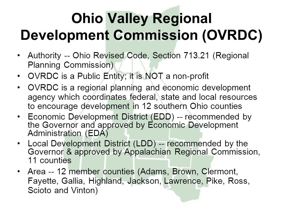 Ohio Valley Regional Development Commission (OVRDC) Authority -- Ohio Revised Code, Section 713.21 (Regional Planning Commission) OVRDC is a Public Entity; it is NOT a non-profit OVRDC is a regional planning and economic development agency which coordinates federal, state and local resources to encourage development in 12 southern Ohio counties Economic Development District (EDD) -- recommended by the Governor and approved by Economic Development Administration (EDA) Local Development District (LDD) -- recommended by the Governor & approved by Appalachian Regional Commission, 11 counties Area -- 12 member counties (Adams, Brown, Clermont, Fayette, Gallia, Highland, Jackson, Lawrence, Pike, Ross, Scioto and Vinton)