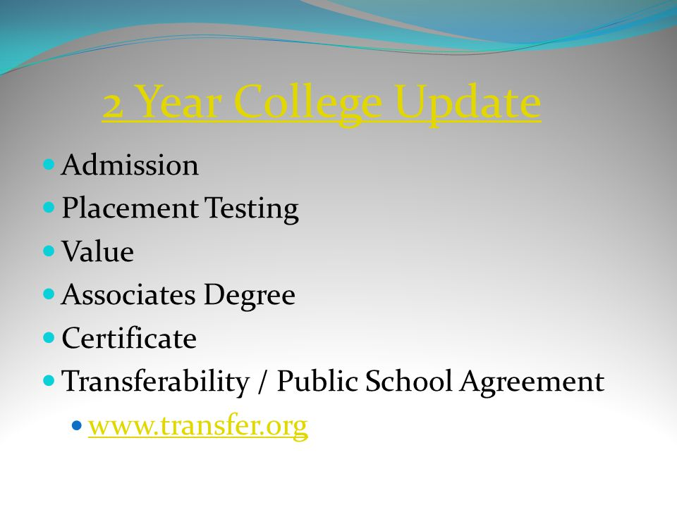 2 Year College Update Admission Placement Testing Value Associates Degree Certificate Transferability / Public School Agreement www.transfer.org