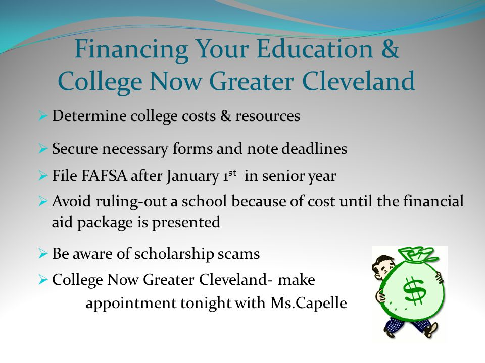 Financing Your Education & College Now Greater Cleveland  Determine college costs & resources  Secure necessary forms and note deadlines  File FAFSA after January 1 st in senior year  Avoid ruling-out a school because of cost until the financial aid package is presented  Be aware of scholarship scams  College Now Greater Cleveland- make appointment tonight with Ms.Capelle