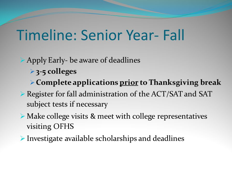 Timeline: Senior Year- Fall  Apply Early- be aware of deadlines  3-5 colleges  Complete applications prior to Thanksgiving break  Register for fall administration of the ACT/SAT and SAT subject tests if necessary  Make college visits & meet with college representatives visiting OFHS  Investigate available scholarships and deadlines
