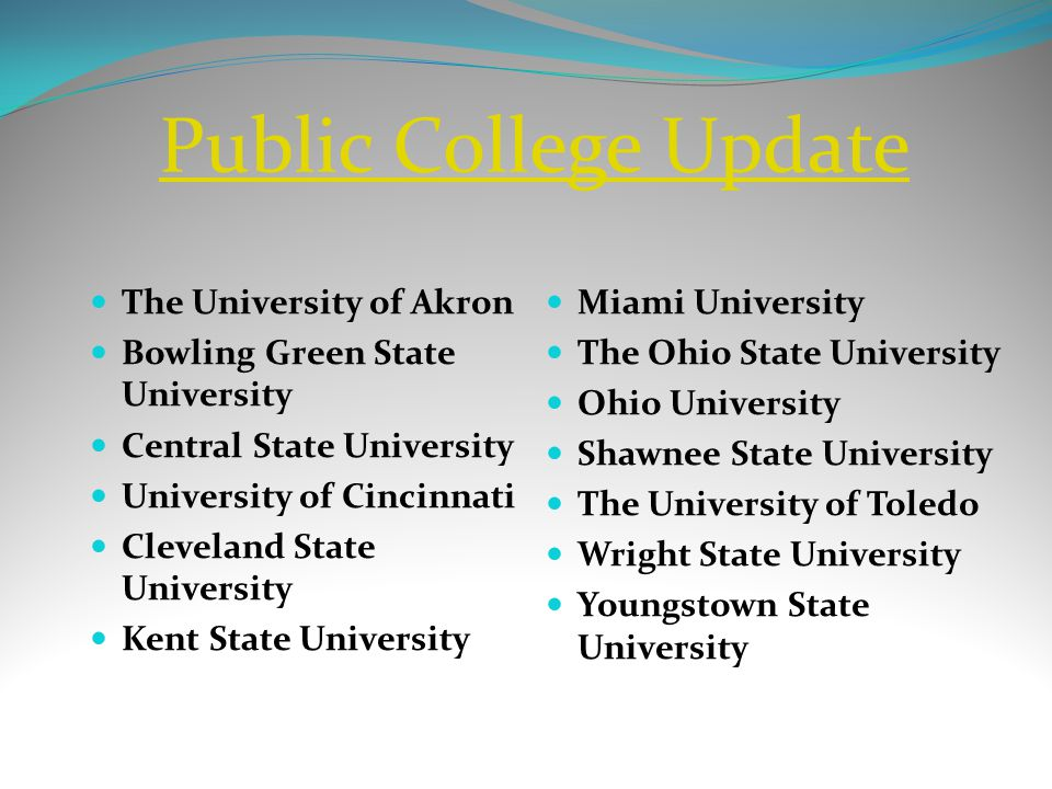 Public College Update The University of Akron Bowling Green State University Central State University University of Cincinnati Cleveland State University Kent State University Miami University The Ohio State University Ohio University Shawnee State University The University of Toledo Wright State University Youngstown State University
