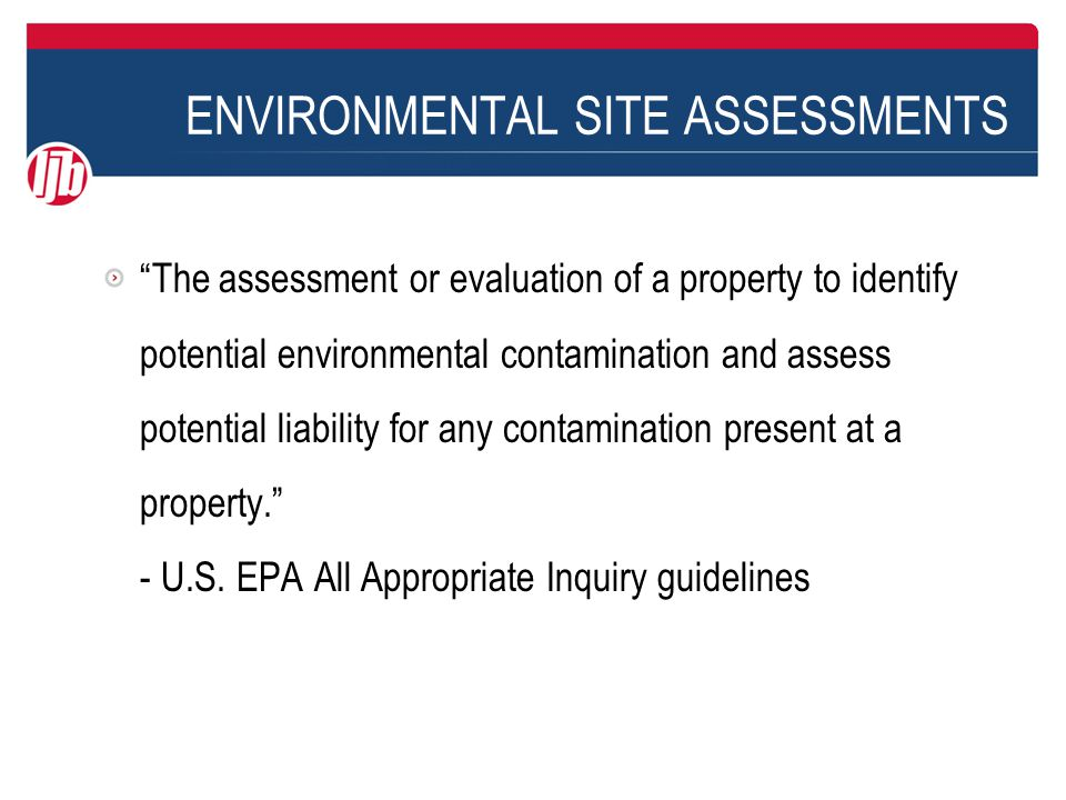 ENVIRONMENTAL SITE ASSESSMENTS The assessment or evaluation of a property to identify potential environmental contamination and assess potential liability for any contamination present at a property. - U.S.