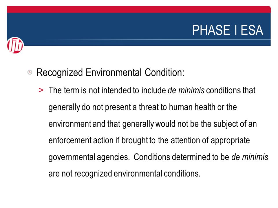 PHASE I ESA Recognized Environmental Condition: > The term is not intended to include de minimis conditions that generally do not present a threat to human health or the environment and that generally would not be the subject of an enforcement action if brought to the attention of appropriate governmental agencies.