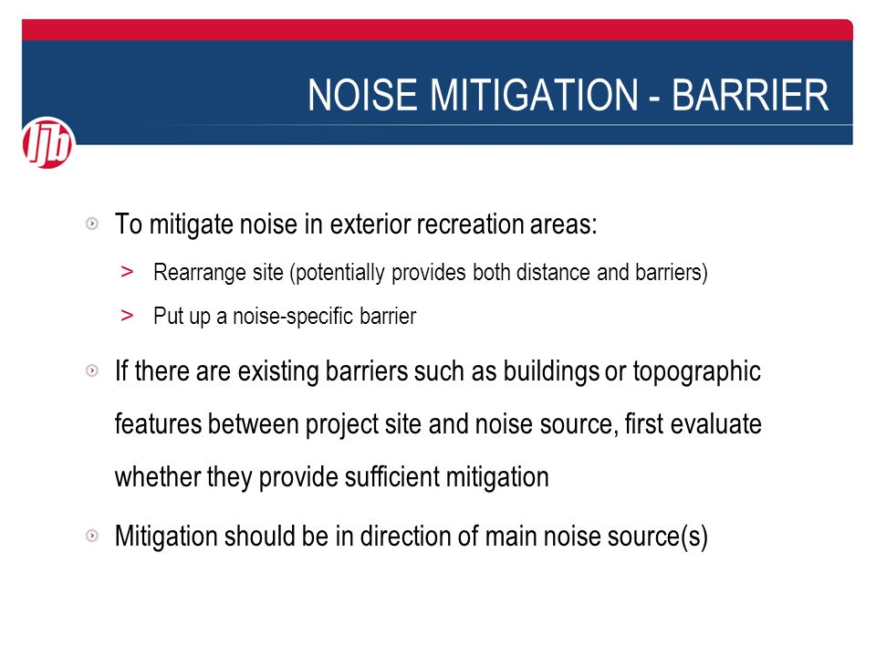 NOISE MITIGATION - BARRIER To mitigate noise in exterior recreation areas: > Rearrange site (potentially provides both distance and barriers) > Put up a noise-specific barrier If there are existing barriers such as buildings or topographic features between project site and noise source, first evaluate whether they provide sufficient mitigation Mitigation should be in direction of main noise source(s)