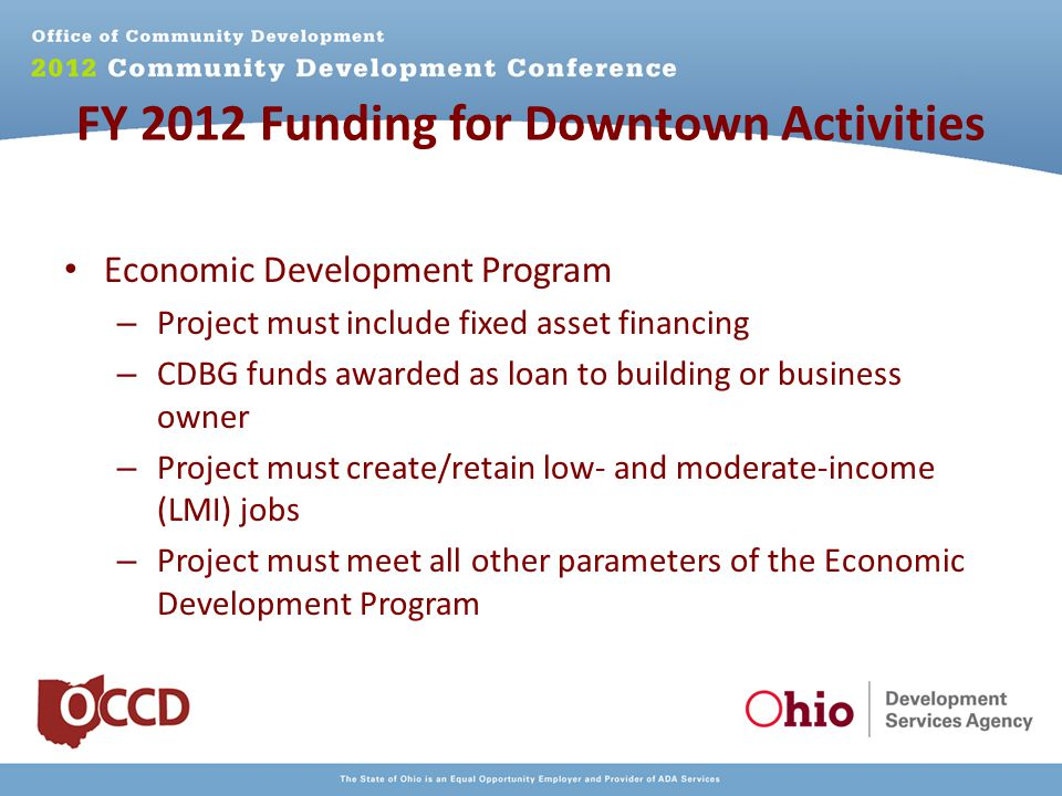 FY 2012 Funding for Downtown Activities Economic Development Program – Project must include fixed asset financing – CDBG funds awarded as loan to building or business owner – Project must create/retain low- and moderate-income (LMI) jobs – Project must meet all other parameters of the Economic Development Program