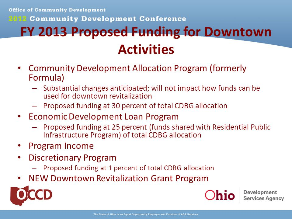 FY 2013 Proposed Funding for Downtown Activities Community Development Allocation Program (formerly Formula) – Substantial changes anticipated; will not impact how funds can be used for downtown revitalization – Proposed funding at 30 percent of total CDBG allocation Economic Development Loan Program – Proposed funding at 25 percent (funds shared with Residential Public Infrastructure Program) of total CDBG allocation Program Income Discretionary Program – Proposed funding at 1 percent of total CDBG allocation NEW Downtown Revitalization Grant Program
