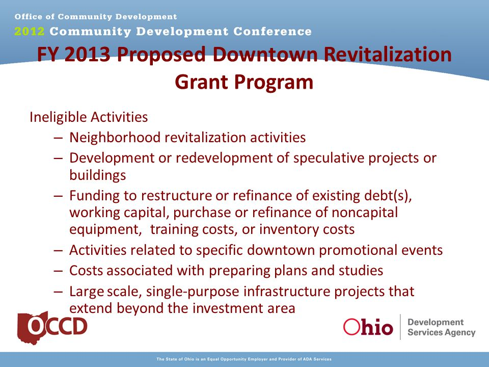 FY 2013 Proposed Downtown Revitalization Grant Program Ineligible Activities – Neighborhood revitalization activities – Development or redevelopment of speculative projects or buildings – Funding to restructure or refinance of existing debt(s), working capital, purchase or refinance of noncapital equipment, training costs, or inventory costs – Activities related to specific downtown promotional events – Costs associated with preparing plans and studies – Large scale, single-purpose infrastructure projects that extend beyond the investment area