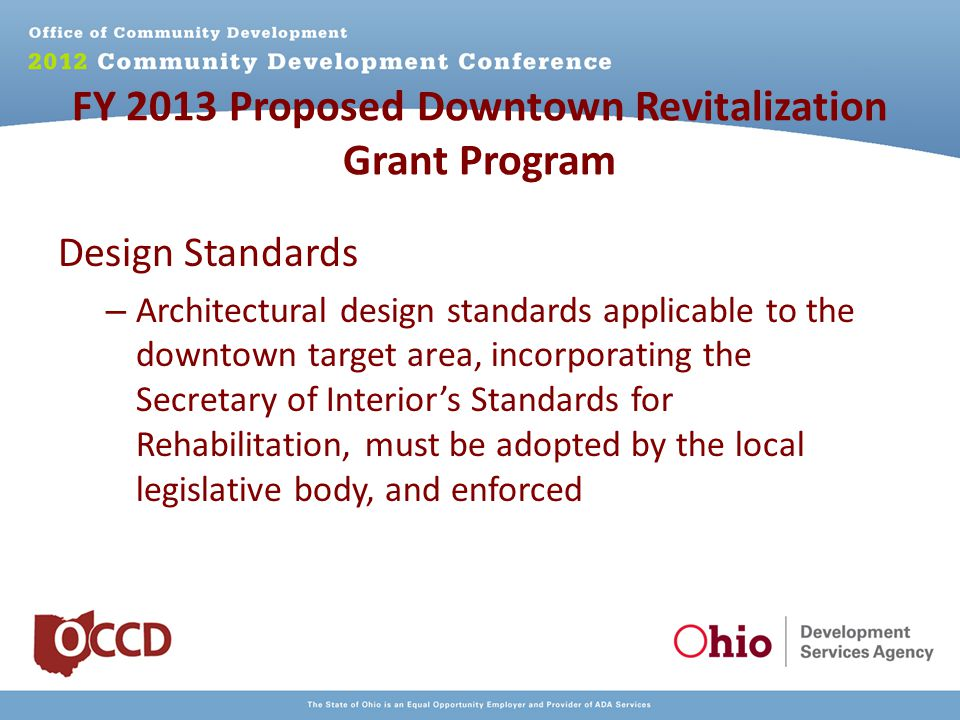 FY 2013 Proposed Downtown Revitalization Grant Program Design Standards – Architectural design standards applicable to the downtown target area, incorporating the Secretary of Interior's Standards for Rehabilitation, must be adopted by the local legislative body, and enforced
