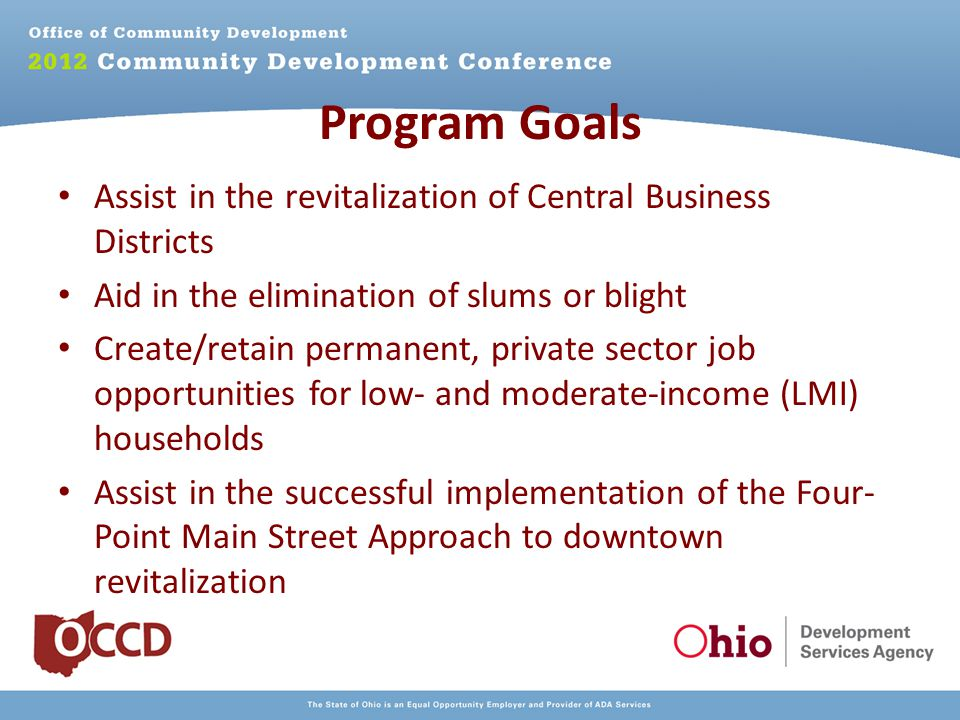 Program Goals Assist in the revitalization of Central Business Districts Aid in the elimination of slums or blight Create/retain permanent, private sector job opportunities for low- and moderate-income (LMI) households Assist in the successful implementation of the Four- Point Main Street Approach to downtown revitalization