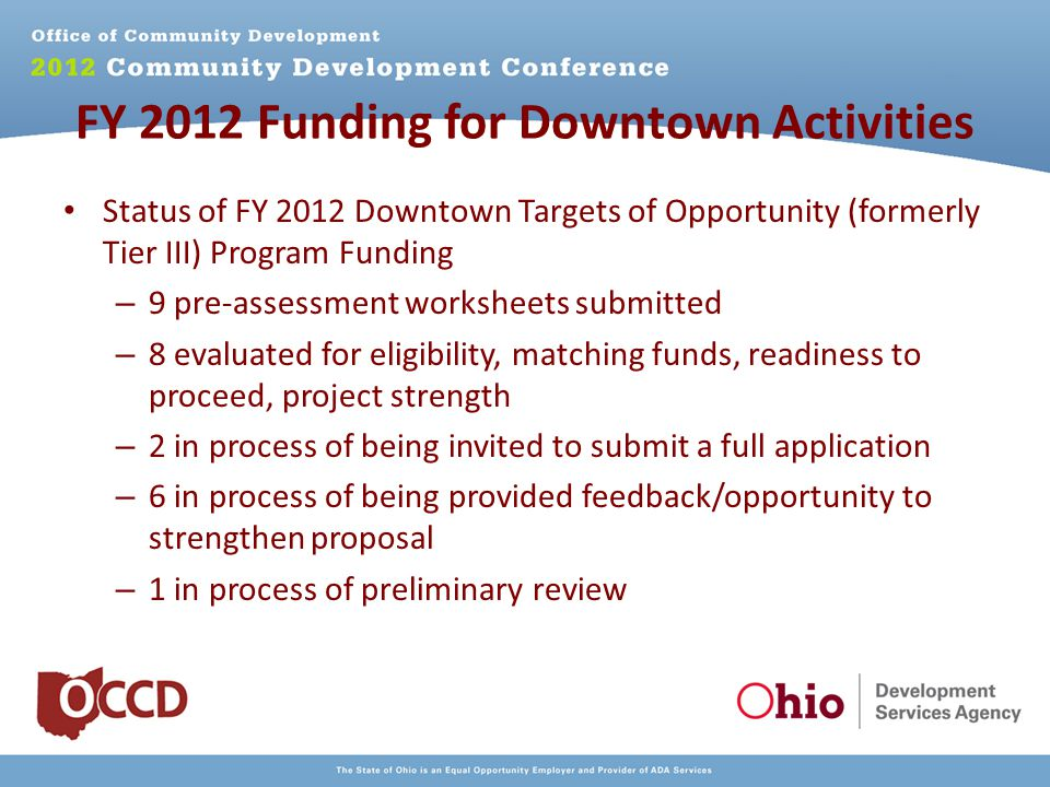 FY 2012 Funding for Downtown Activities Status of FY 2012 Downtown Targets of Opportunity (formerly Tier III) Program Funding – 9 pre-assessment worksheets submitted – 8 evaluated for eligibility, matching funds, readiness to proceed, project strength – 2 in process of being invited to submit a full application – 6 in process of being provided feedback/opportunity to strengthen proposal – 1 in process of preliminary review