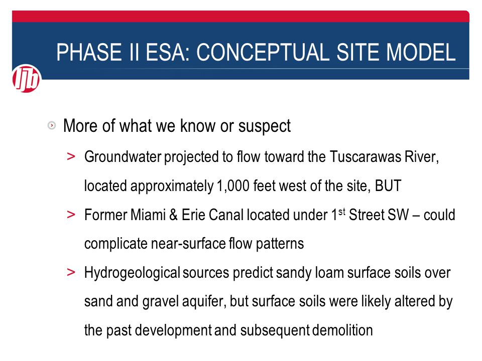 PHASE II ESA: CONCEPTUAL SITE MODEL More of what we know or suspect > Groundwater projected to flow toward the Tuscarawas River, located approximately 1,000 feet west of the site, BUT > Former Miami & Erie Canal located under 1 st Street SW – could complicate near-surface flow patterns > Hydrogeological sources predict sandy loam surface soils over sand and gravel aquifer, but surface soils were likely altered by the past development and subsequent demolition