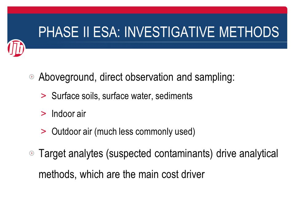 PHASE II ESA: INVESTIGATIVE METHODS Aboveground, direct observation and sampling: > Surface soils, surface water, sediments > Indoor air > Outdoor air (much less commonly used) Target analytes (suspected contaminants) drive analytical methods, which are the main cost driver