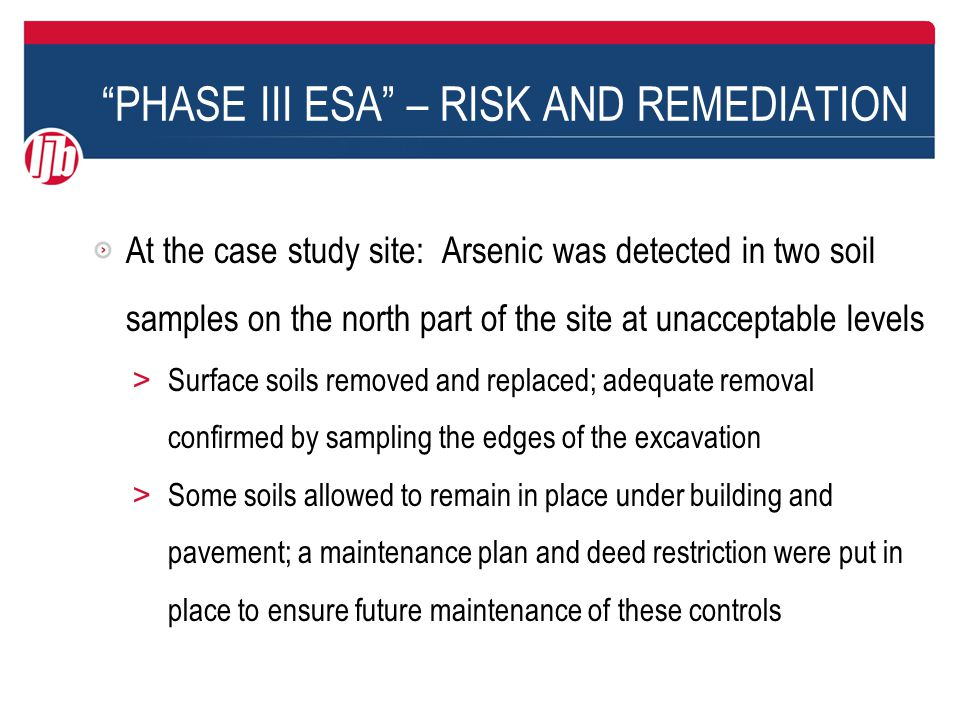 PHASE III ESA – RISK AND REMEDIATION At the case study site: Arsenic was detected in two soil samples on the north part of the site at unacceptable levels > Surface soils removed and replaced; adequate removal confirmed by sampling the edges of the excavation > Some soils allowed to remain in place under building and pavement; a maintenance plan and deed restriction were put in place to ensure future maintenance of these controls