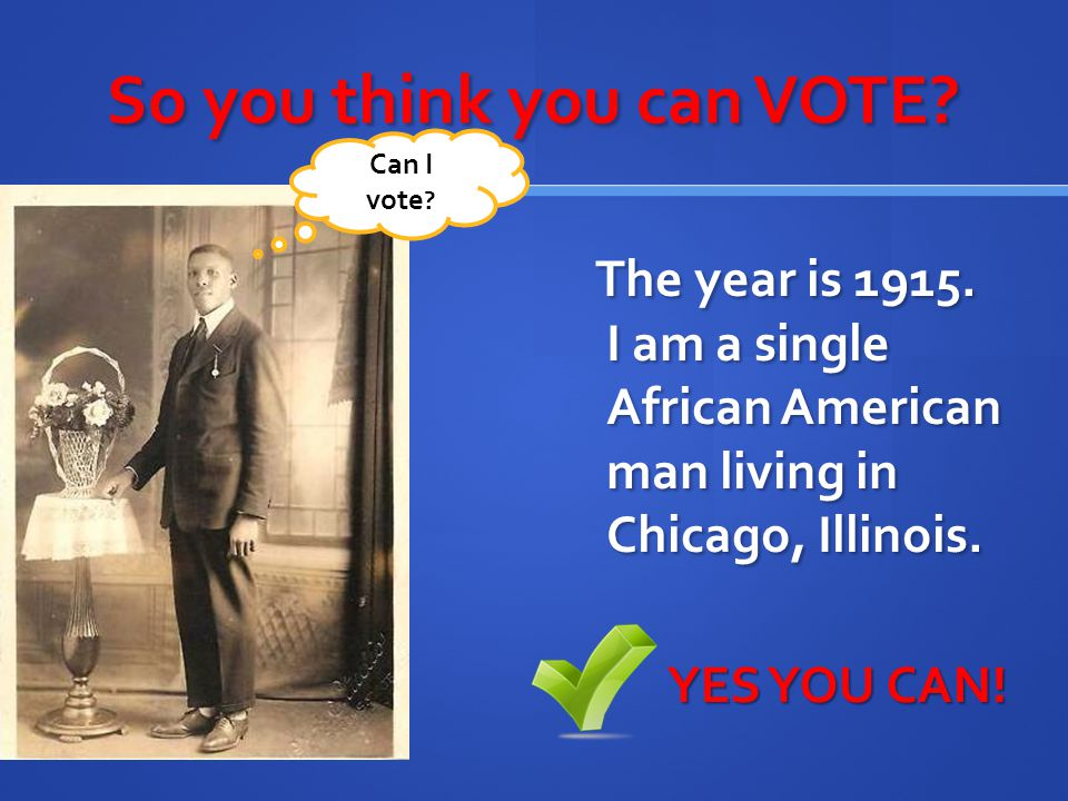 So you think you can VOTE? The year is 1915. I am a single African American man living in Chicago, Illinois. YES YOU CAN! Can I vote ?