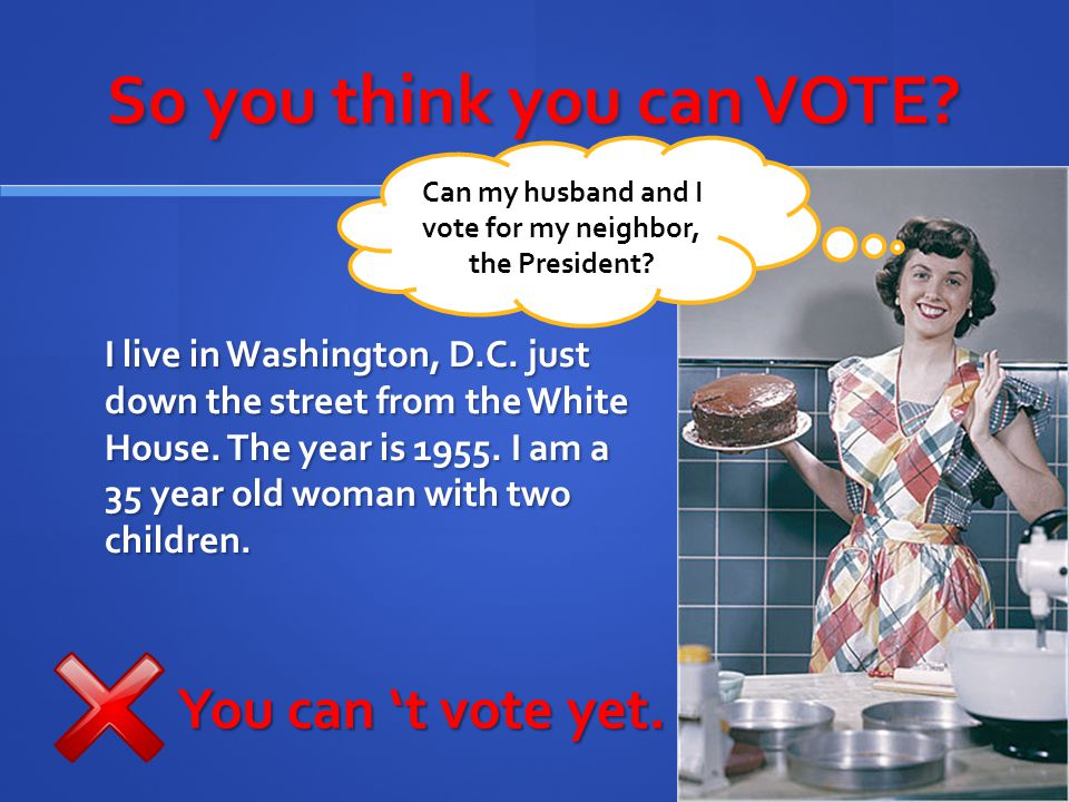 So you think you can VOTE? I live in Washington, D.C. just down the street from the White House. The year is 1955. I am a 35 year old woman with two c