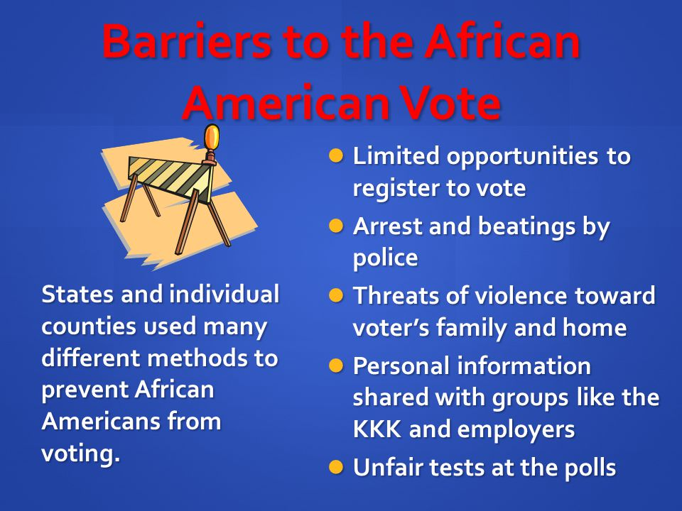 Barriers to the African American Vote Limited opportunities to register to vote Limited opportunities to register to vote Arrest and beatings by polic